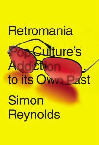 Simon Reynolds - Retromania: Pop Culture's Addiction to its Own Past