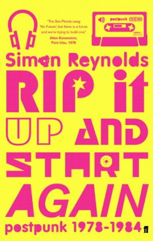Simon Reynolds - Rip It Up and Start Again: Post Punk 1978-1984
